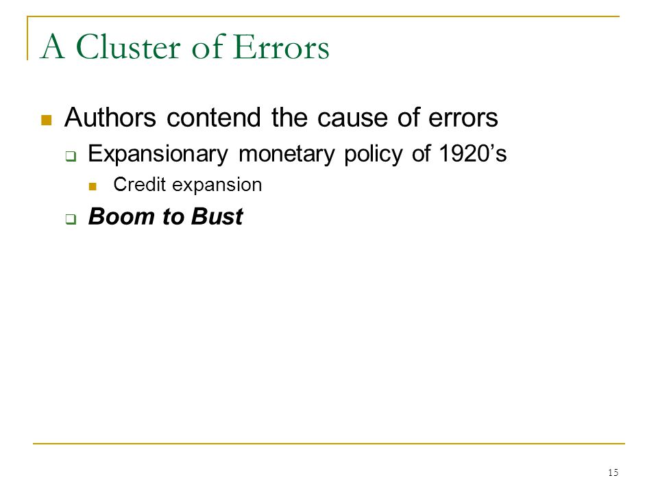 15 A Cluster of Errors Authors contend the cause of errors  Expansionary monetary policy of 1920's Credit expansion  Boom to Bust
