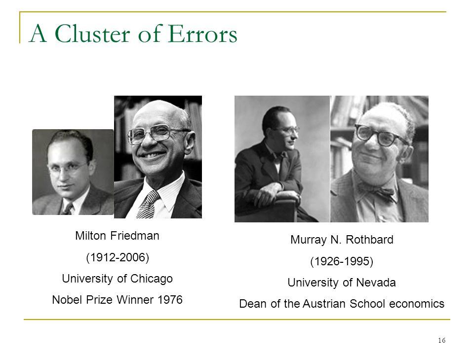 16 A Cluster of Errors Milton Friedman (1912-2006) University of Chicago Nobel Prize Winner 1976 Murray N. Rothbard (1926-1995) University of Nevada D