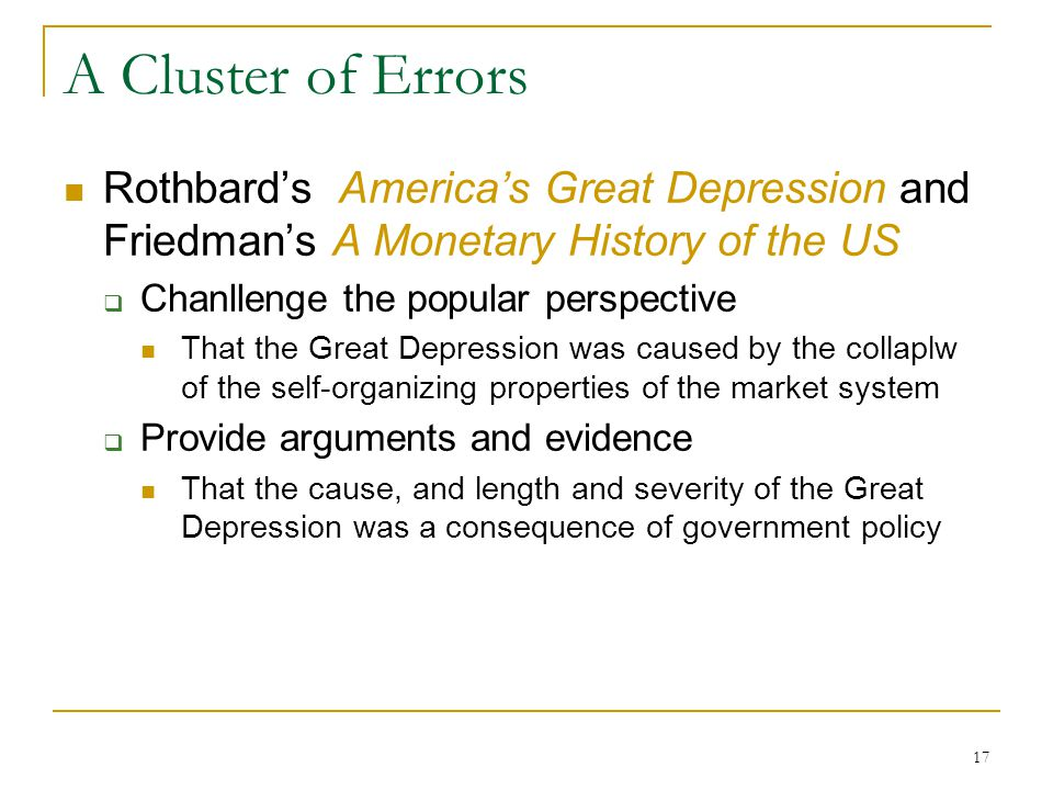 17 A Cluster of Errors Rothbard's America's Great Depression and Friedman's A Monetary History of the US  Chanllenge the popular perspective That the Great Depression was caused by the collaplw of the self-organizing properties of the market system  Provide arguments and evidence That the cause, and length and severity of the Great Depression was a consequence of government policy