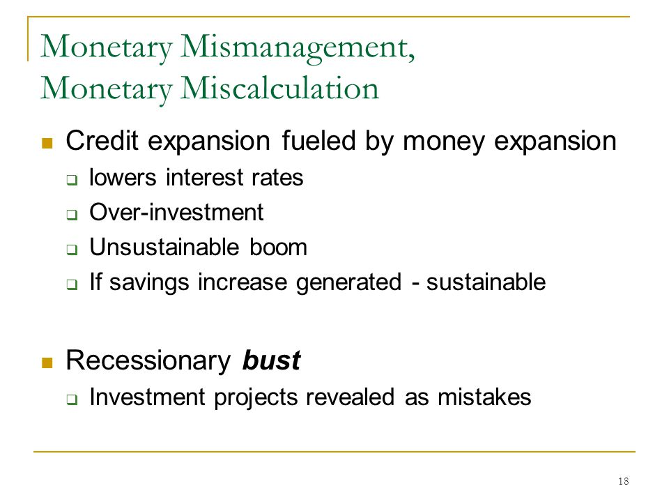 18 Monetary Mismanagement, Monetary Miscalculation Credit expansion fueled by money expansion  lowers interest rates  Over-investment  Unsustainable boom  If savings increase generated - sustainable Recessionary bust  Investment projects revealed as mistakes
