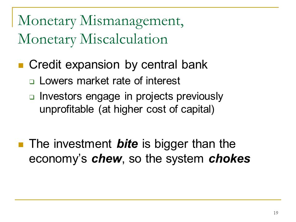 19 Monetary Mismanagement, Monetary Miscalculation Credit expansion by central bank  Lowers market rate of interest  Investors engage in projects previously unprofitable (at higher cost of capital) The investment bite is bigger than the economy's chew, so the system chokes