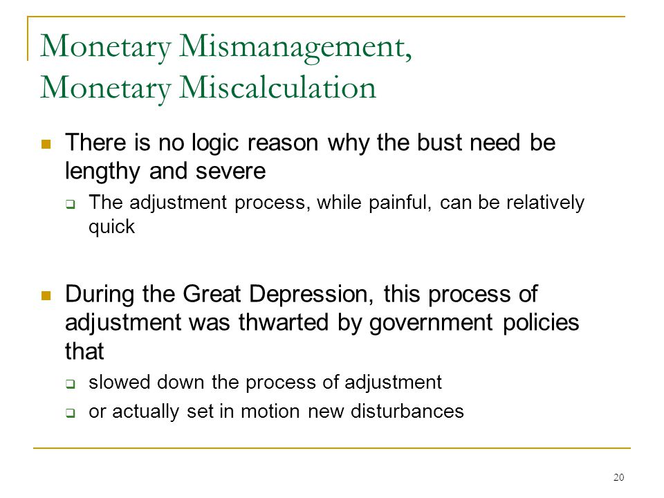 20 Monetary Mismanagement, Monetary Miscalculation There is no logic reason why the bust need be lengthy and severe  The adjustment process, while painful, can be relatively quick During the Great Depression, this process of adjustment was thwarted by government policies that  slowed down the process of adjustment  or actually set in motion new disturbances