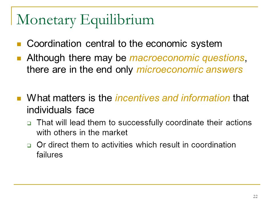 22 Monetary Equilibrium Coordination central to the economic system Although there may be macroeconomic questions, there are in the end only microeconomic answers What matters is the incentives and information that individuals face  That will lead them to successfully coordinate their actions with others in the market  Or direct them to activities which result in coordination failures