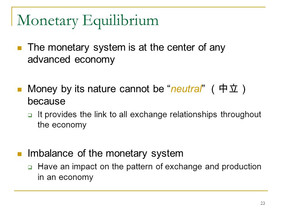23 Monetary Equilibrium The monetary system is at the center of any advanced economy Money by its nature cannot be neutral (中立) because  It provides the link to all exchange relationships throughout the economy Imbalance of the monetary system  Have an impact on the pattern of exchange and production in an economy
