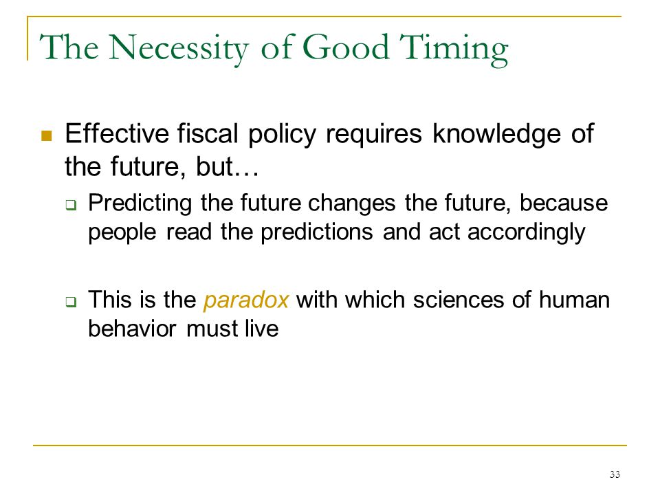 33 The Necessity of Good Timing Effective fiscal policy requires knowledge of the future, but…  Predicting the future changes the future, because people read the predictions and act accordingly  This is the paradox with which sciences of human behavior must live
