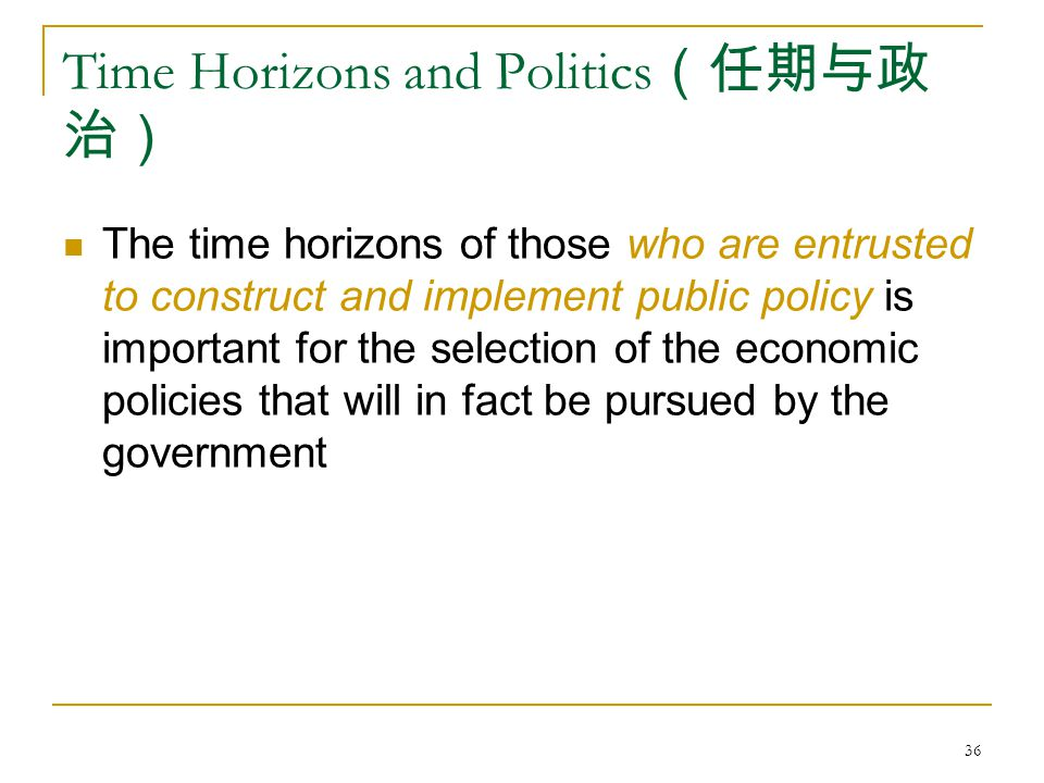 36 Time Horizons and Politics (任期与政 治) The time horizons of those who are entrusted to construct and implement public policy is important for the selection of the economic policies that will in fact be pursued by the government