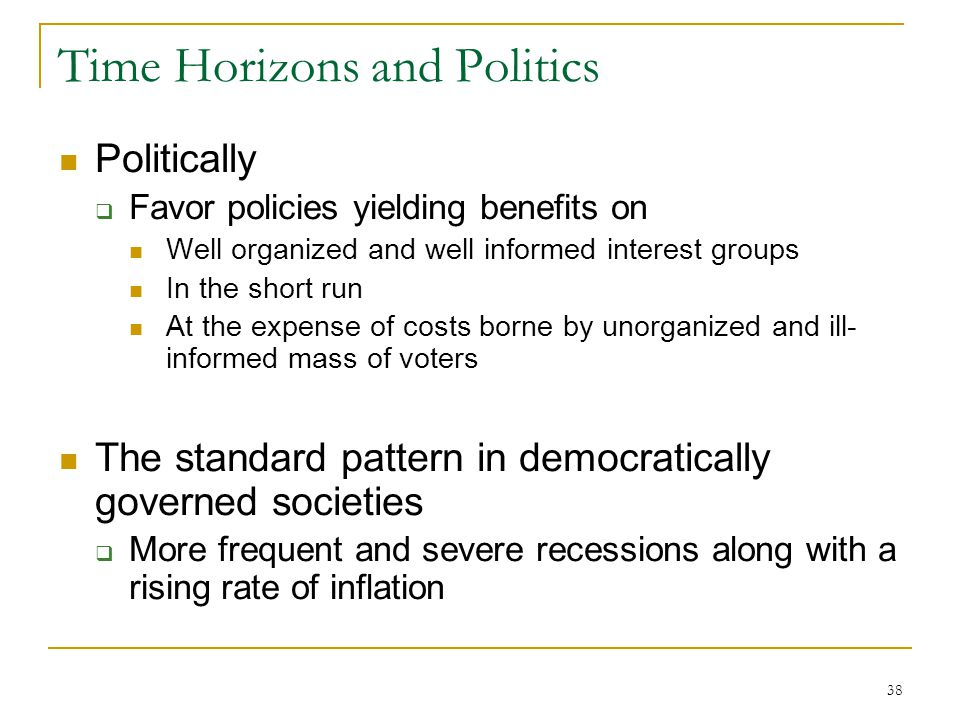 38 Time Horizons and Politics Politically  Favor policies yielding benefits on Well organized and well informed interest groups In the short run At the expense of costs borne by unorganized and ill- informed mass of voters The standard pattern in democratically governed societies  More frequent and severe recessions along with a rising rate of inflation