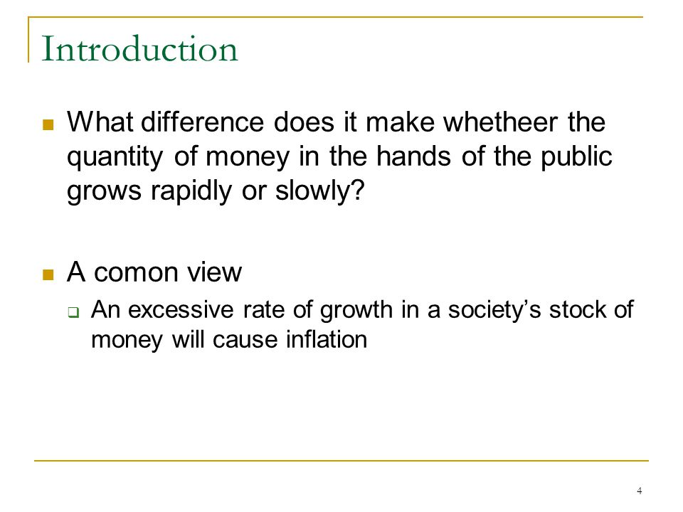 4 Introduction What difference does it make whetheer the quantity of money in the hands of the public grows rapidly or slowly? A comon view  An exces