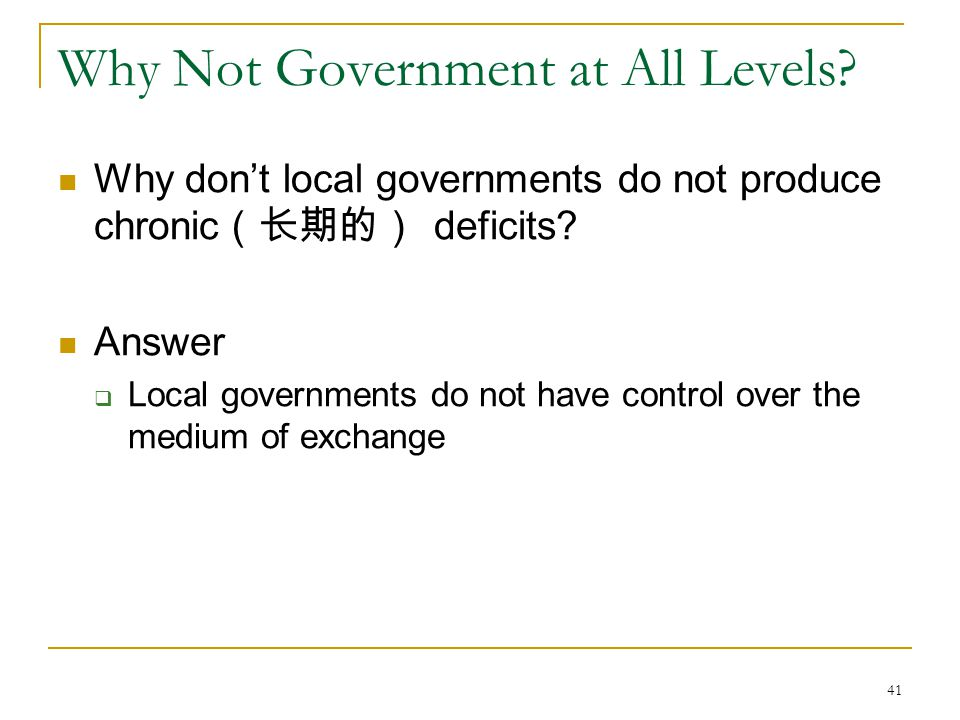 41 Why Not Government at All Levels? Why don't local governments do not produce chronic (长期的) deficits? Answer  Local governments do not have control