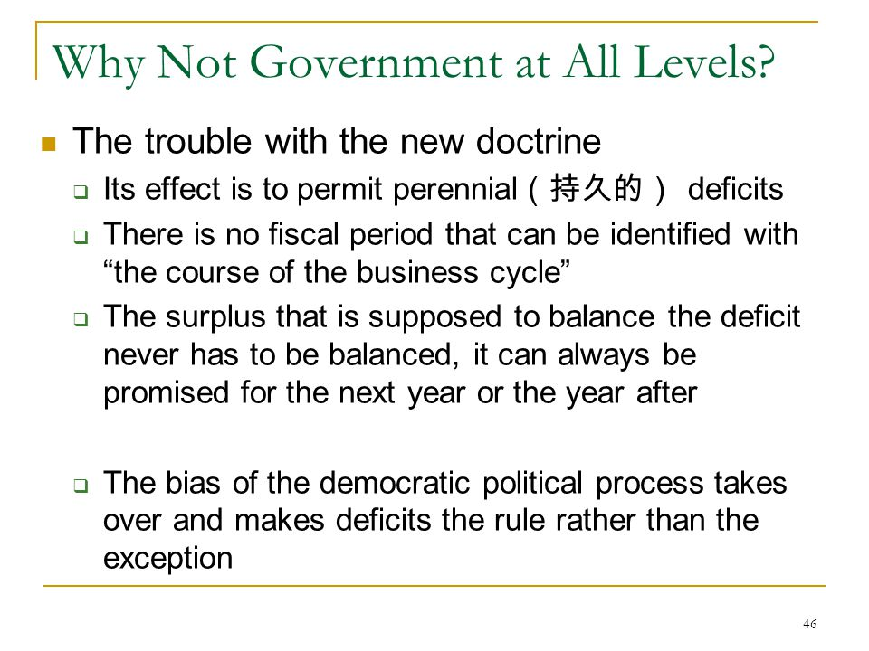 46 Why Not Government at All Levels? The trouble with the new doctrine  Its effect is to permit perennial (持久的) deficits  There is no fiscal period