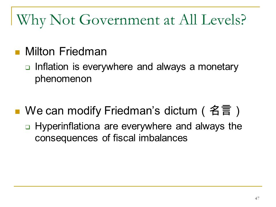 47 Why Not Government at All Levels? Milton Friedman  Inflation is everywhere and always a monetary phenomenon We can modify Friedman's dictum (名言) 