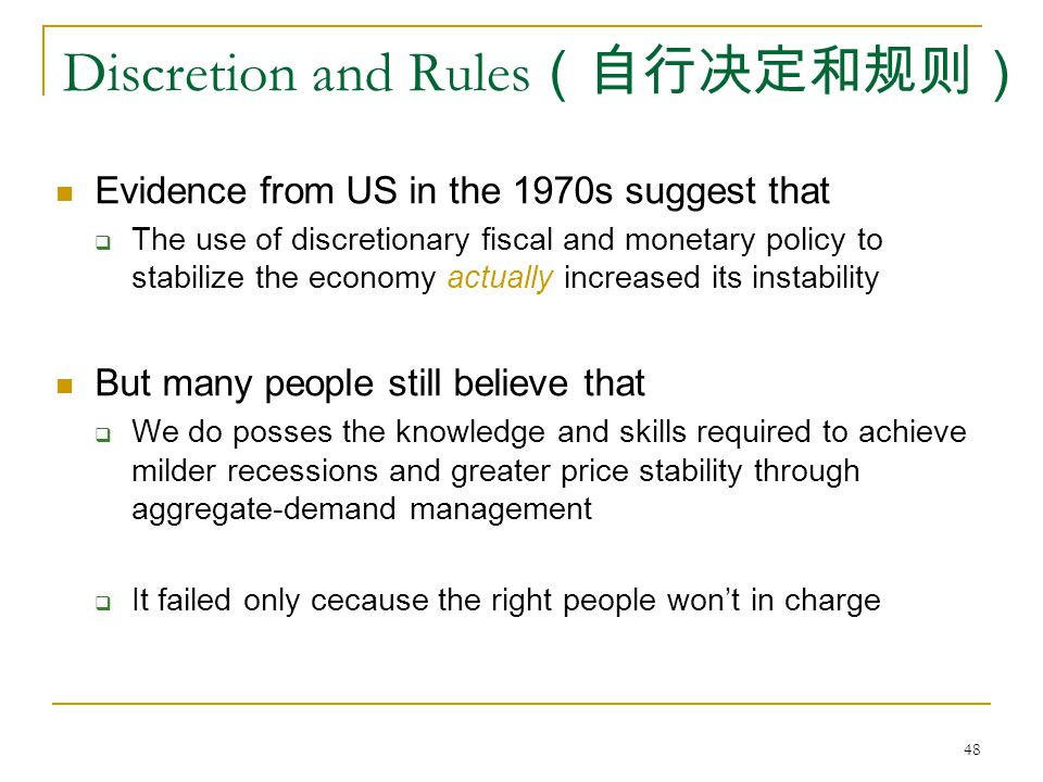 48 Discretion and Rules (自行决定和规则) Evidence from US in the 1970s suggest that  The use of discretionary fiscal and monetary policy to stabilize the economy actually increased its instability But many people still believe that  We do posses the knowledge and skills required to achieve milder recessions and greater price stability through aggregate-demand management  It failed only cecause the right people won't in charge