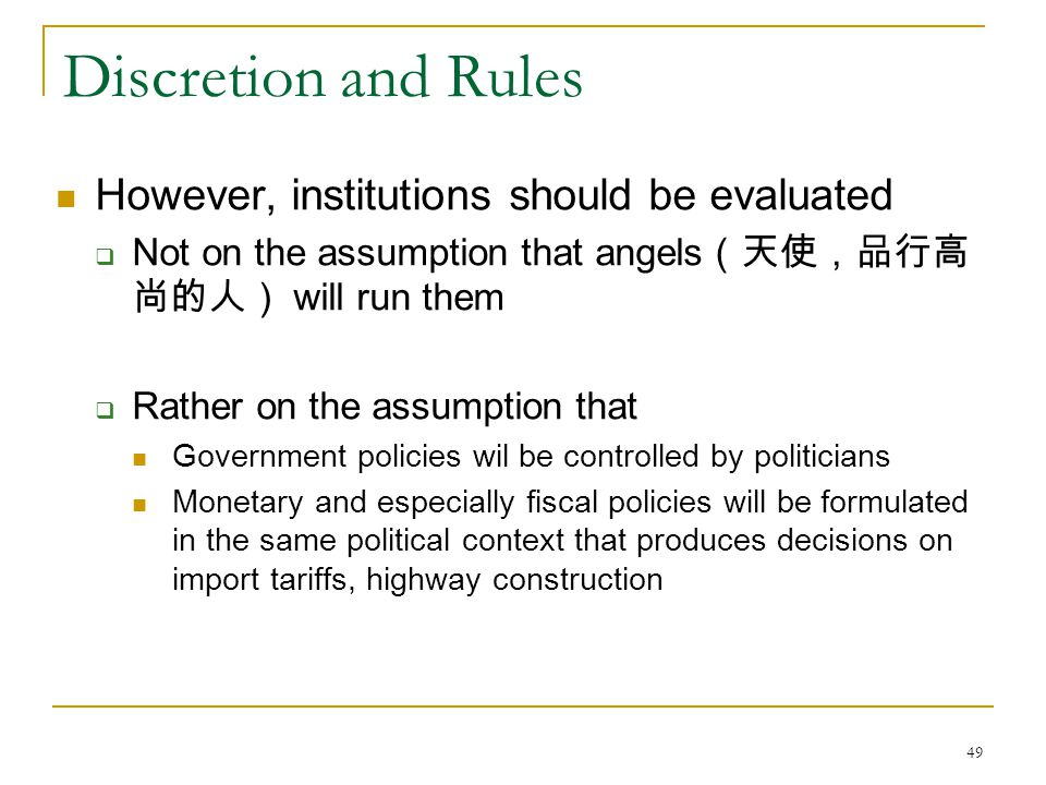 49 Discretion and Rules However, institutions should be evaluated  Not on the assumption that angels (天使,品行高 尚的人) will run them  Rather on the assumption that Government policies wil be controlled by politicians Monetary and especially fiscal policies will be formulated in the same political context that produces decisions on import tariffs, highway construction