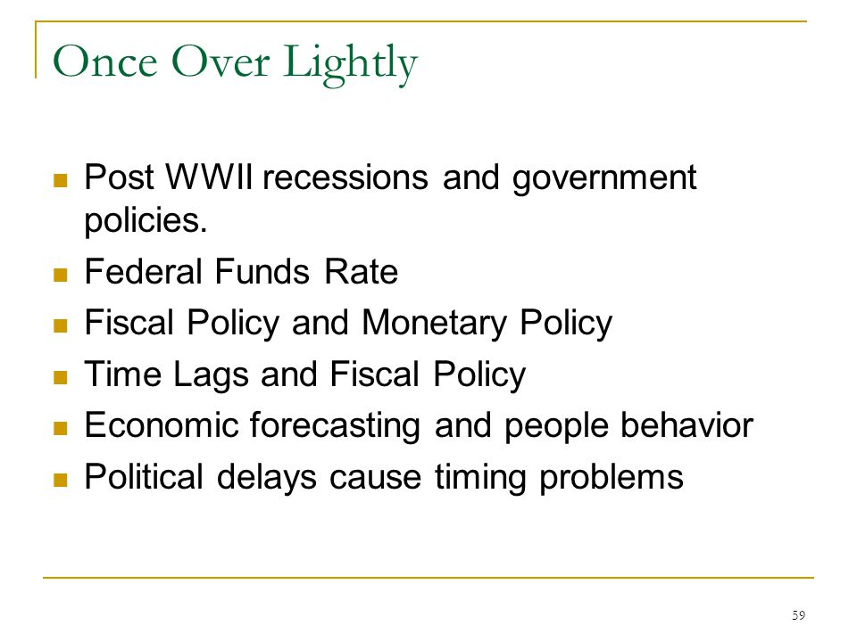 59 Once Over Lightly Post WWII recessions and government policies. Federal Funds Rate Fiscal Policy and Monetary Policy Time Lags and Fiscal Policy Ec