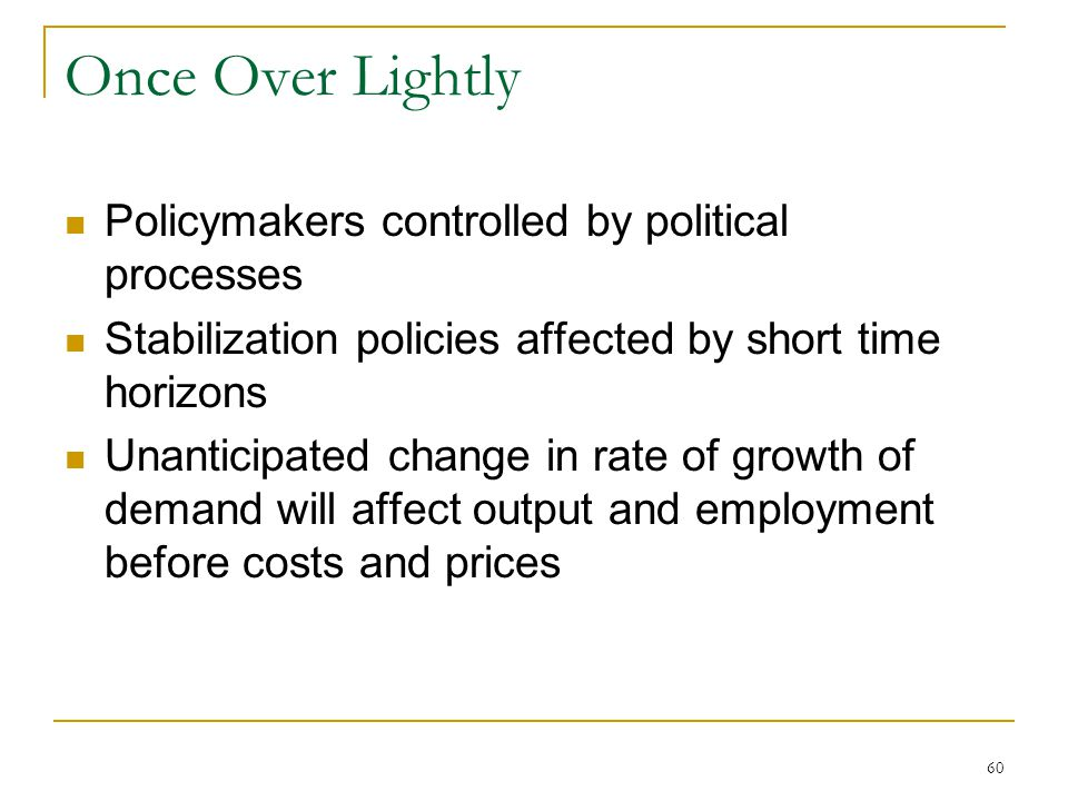 60 Once Over Lightly Policymakers controlled by political processes Stabilization policies affected by short time horizons Unanticipated change in rate of growth of demand will affect output and employment before costs and prices