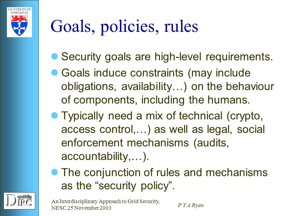 An Interdisciplinary Approach to Grid Security, NESC 25 November 2003 P Y A Ryan Goals, policies, rules Security goals are high-level requirements.