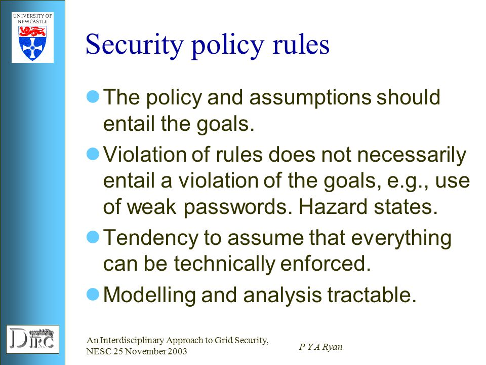 An Interdisciplinary Approach to Grid Security, NESC 25 November 2003 P Y A Ryan Security policy rules The policy and assumptions should entail the goals.