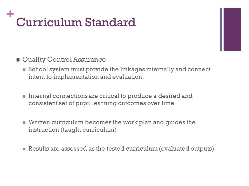 + Curriculum Standard Quality Control Assurance School system must provide the linkages internally and connect intent to implementation and evaluation