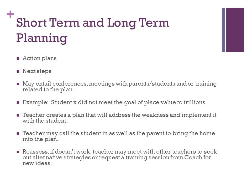 + Short Term and Long Term Planning Action plans Next steps May entail conferences, meetings with parents/students and or training related to the plan