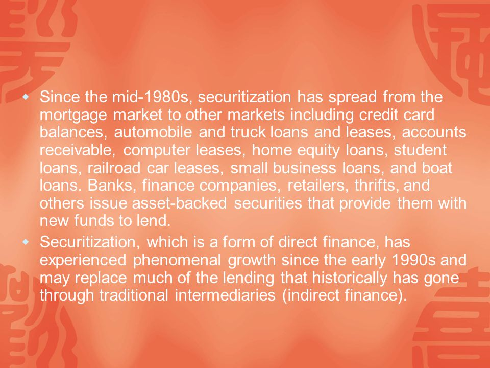  Since the mid-1980s, securitization has spread from the mortgage market to other markets including credit card balances, automobile and truck loans and leases, accounts receivable, computer leases, home equity loans, student loans, railroad car leases, small business loans, and boat loans.