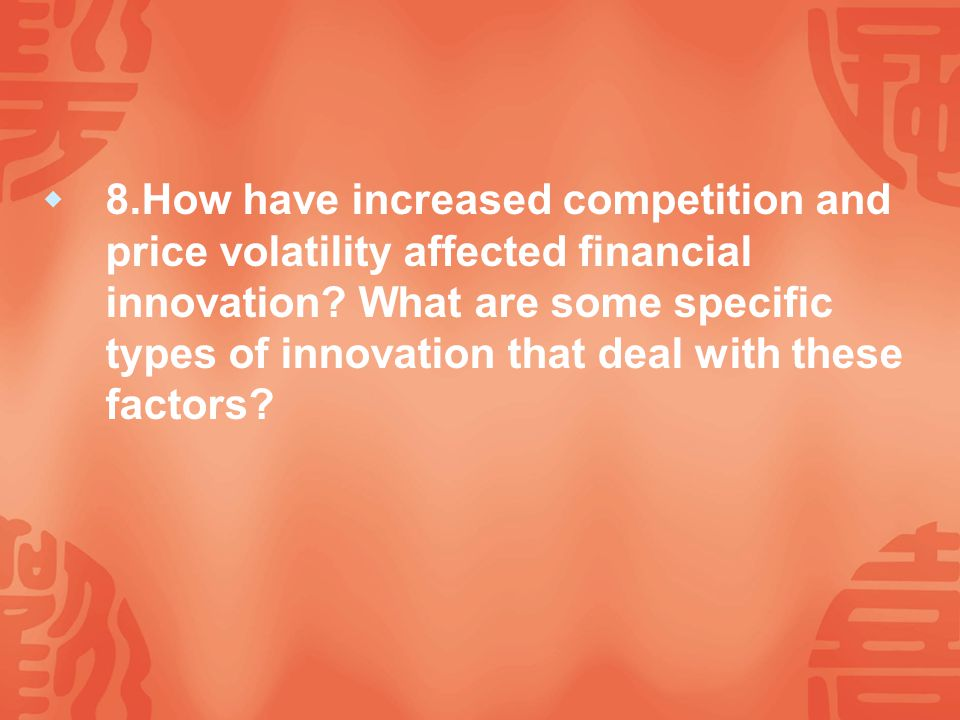  8.How have increased competition and price volatility affected financial innovation.