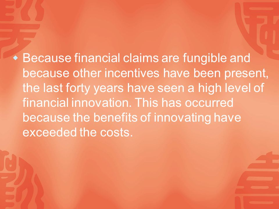  Because financial claims are fungible and because other incentives have been present, the last forty years have seen a high level of financial innovation.