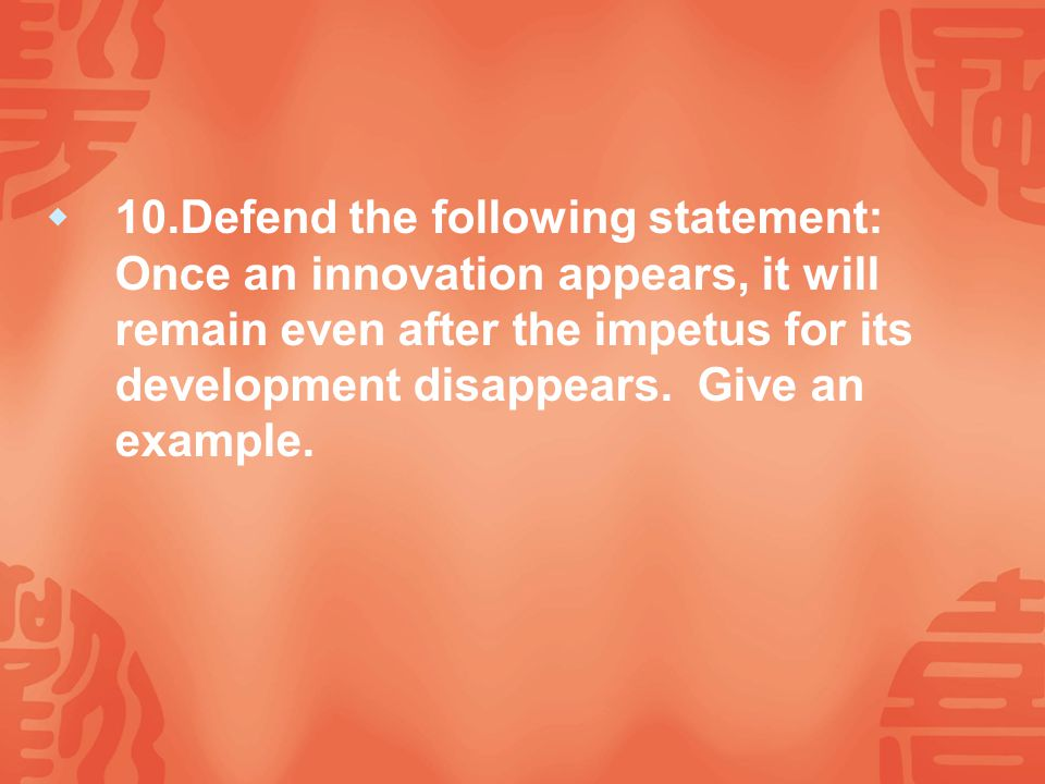 10.Defend the following statement: Once an innovation appears, it will remain even after the impetus for its development disappears.