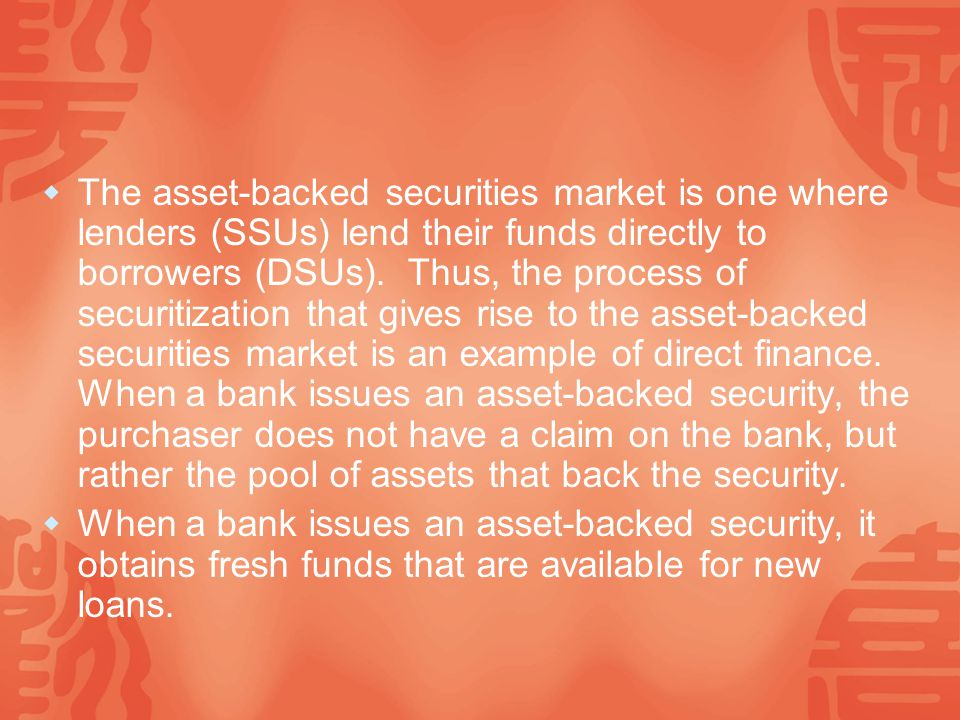  The asset-backed securities market is one where lenders (SSUs) lend their funds directly to borrowers (DSUs).