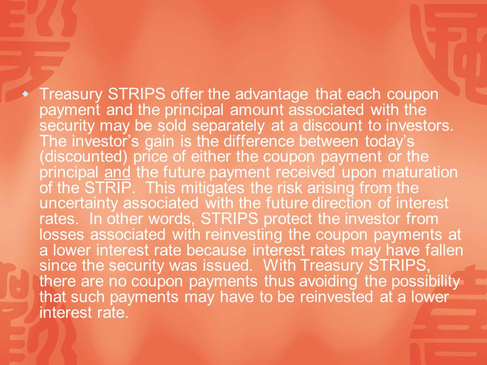  Treasury STRIPS offer the advantage that each coupon payment and the principal amount associated with the security may be sold separately at a discount to investors.