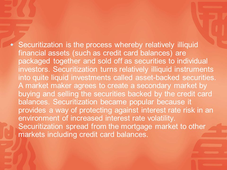  Securitization is the process whereby relatively illiquid financial assets (such as credit card balances) are packaged together and sold off as securities to individual investors.