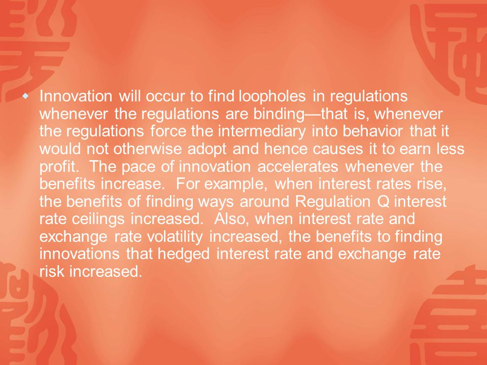  Innovation will occur to find loopholes in regulations whenever the regulations are binding—that is, whenever the regulations force the intermediary into behavior that it would not otherwise adopt and hence causes it to earn less profit.