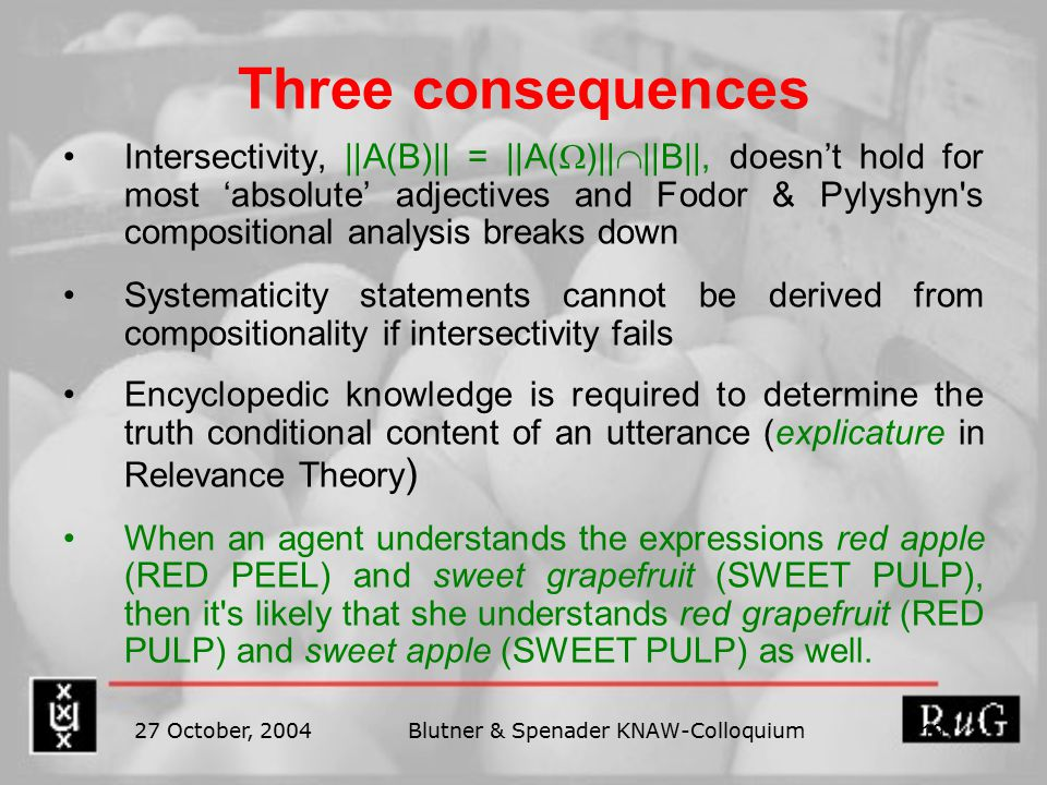 27 October, 2004Blutner & Spenader KNAW-Colloquium 19 Three consequences Intersectivity, ||A(B)|| = ||A(  )||  ||B||, doesn't hold for most 'absolute' adjectives and Fodor & Pylyshyn s compositional analysis breaks down Systematicity statements cannot be derived from compositionality if intersectivity fails Encyclopedic knowledge is required to determine the truth conditional content of an utterance (explicature in Relevance Theory ) When an agent understands the expressions red apple (RED PEEL) and sweet grapefruit (SWEET PULP), then it s likely that she understands red grapefruit (RED PULP) and sweet apple (SWEET PULP) as well.