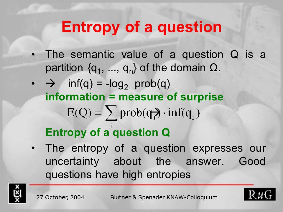 27 October, 2004Blutner & Spenader KNAW-Colloquium 23 Entropy of a question The semantic value of a question Q is a partition {q 1,..., q n } of the domain Ω.