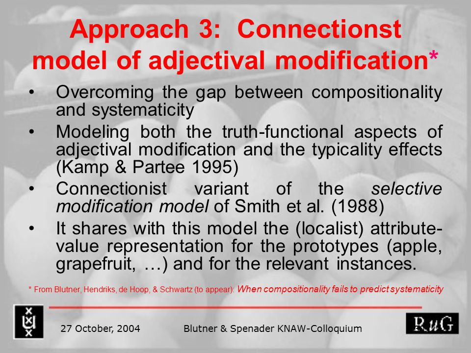 27 October, 2004Blutner & Spenader KNAW-Colloquium 30 Approach 3: Connectionst model of adjectival modification* Overcoming the gap between compositionality and systematicity Modeling both the truth-functional aspects of adjectival modification and the typicality effects (Kamp & Partee 1995) Connectionist variant of the selective modification model of Smith et al.
