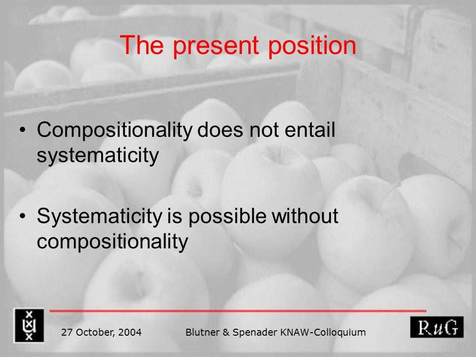 27 October, 2004Blutner & Spenader KNAW-Colloquium 8 The present position Compositionality does not entail systematicity Systematicity is possible without compositionality