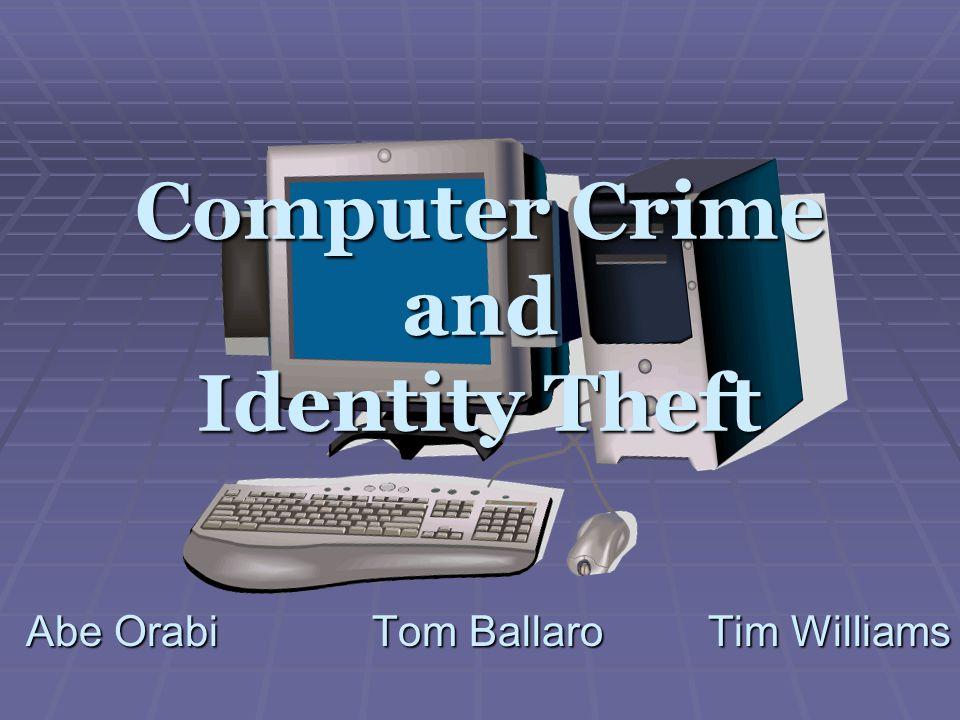Computer Crime and Identity Theft Abe Orabi Tom Ballaro Tim Williams