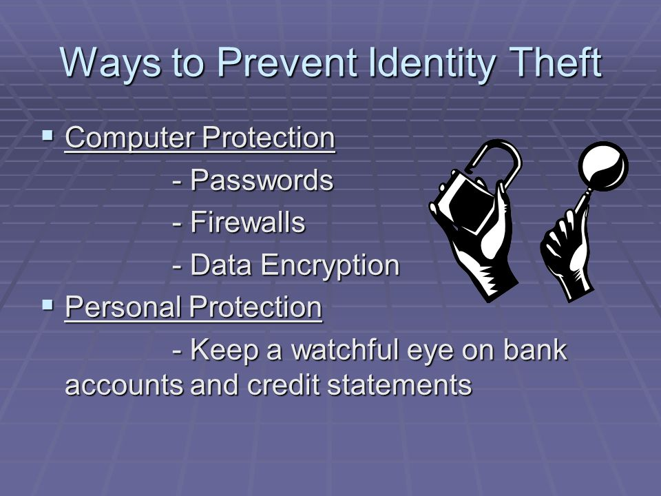Ways to Prevent Identity Theft  Computer Protection - Passwords - Firewalls - Data Encryption  Personal Protection - Keep a watchful eye on bank accounts and credit statements