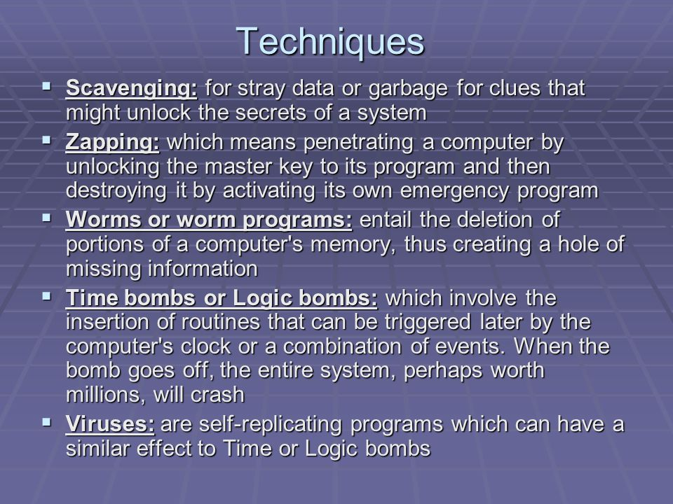 Techniques  Scavenging: for stray data or garbage for clues that might unlock the secrets of a system  Zapping: which means penetrating a computer by unlocking the master key to its program and then destroying it by activating its own emergency program  Worms or worm programs: entail the deletion of portions of a computer s memory, thus creating a hole of missing information  Time bombs or Logic bombs: which involve the insertion of routines that can be triggered later by the computer s clock or a combination of events.