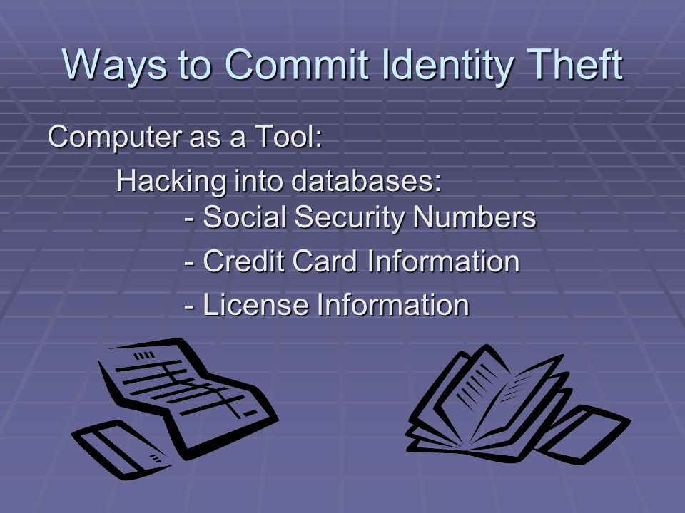 Ways to Commit Identity Theft Computer as a Tool: Hacking into databases: - Social Security Numbers - Credit Card Information - License Information