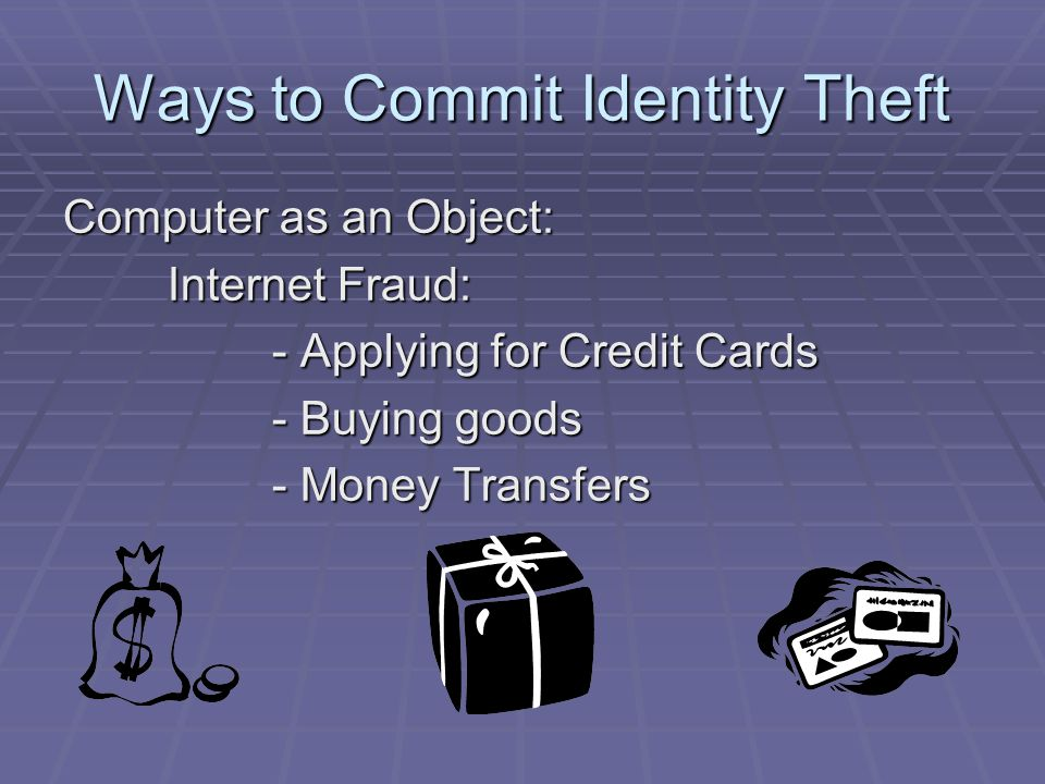 Ways to Commit Identity Theft Computer as an Object: Internet Fraud: - Applying for Credit Cards - Buying goods - Money Transfers