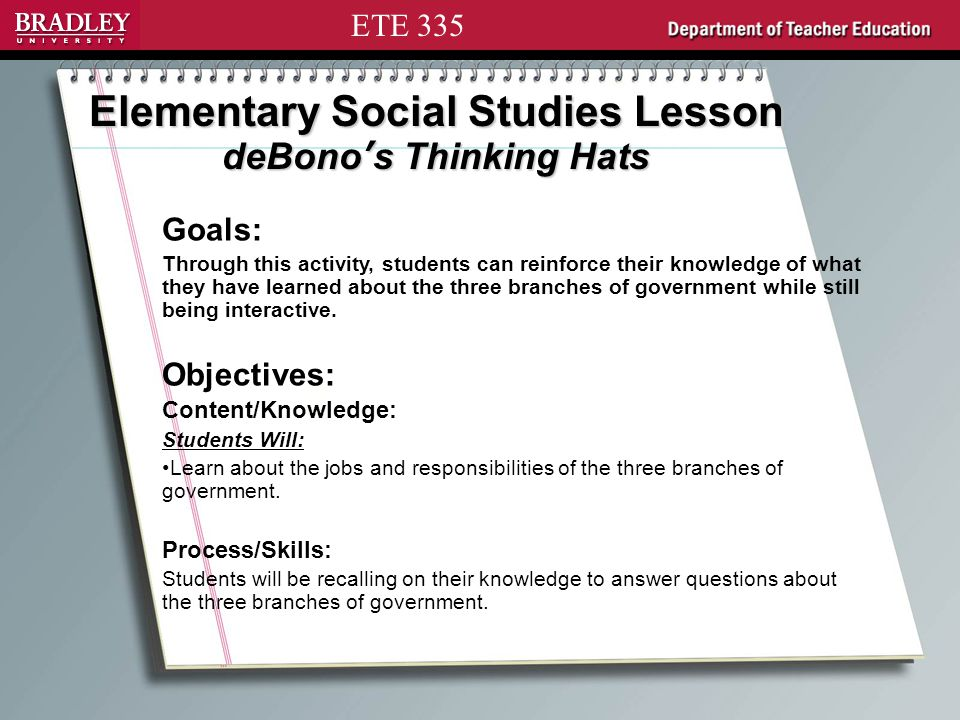 ETE 335 Elementary Social Studies Lesson deBono's Thinking Hats Goals: Through this activity, students can reinforce their knowledge of what they have learned about the three branches of government while still being interactive.