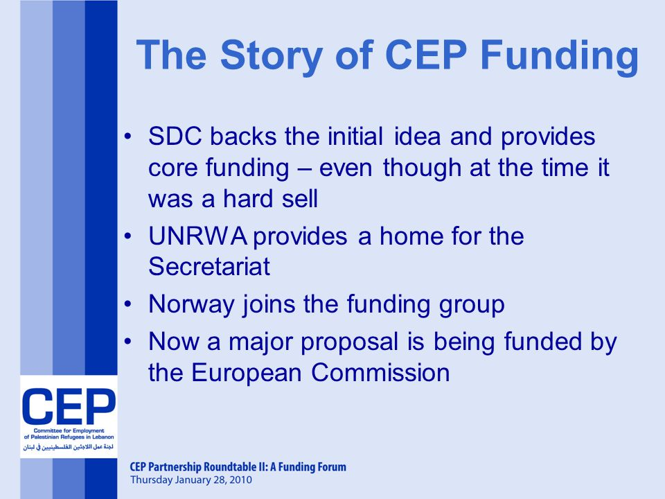 The Story of CEP Funding SDC backs the initial idea and provides core funding – even though at the time it was a hard sell UNRWA provides a home for the Secretariat Norway joins the funding group Now a major proposal is being funded by the European Commission