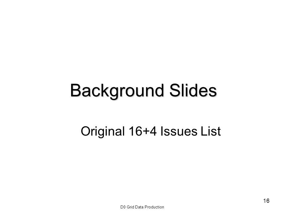 D0 Grid Data Production 16 Background Slides Original 16+4 Issues List
