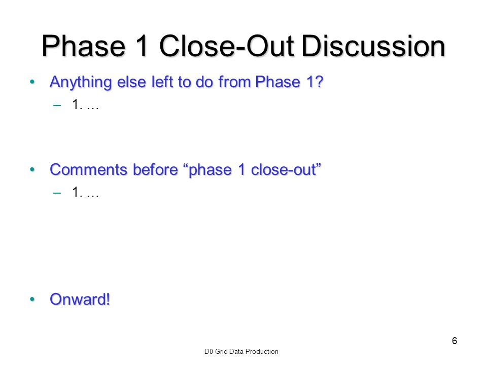 D0 Grid Data Production 6 Phase 1 Close-Out Discussion Anything else left to do from Phase 1 Anything else left to do from Phase 1.
