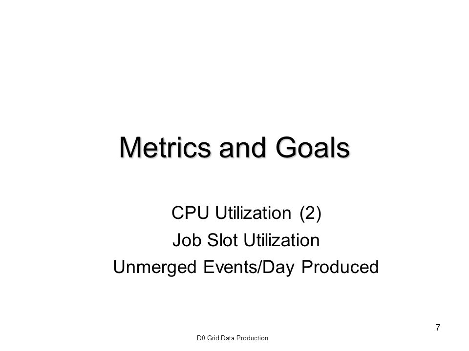 D0 Grid Data Production 7 Metrics and Goals CPU Utilization (2) Job Slot Utilization Unmerged Events/Day Produced