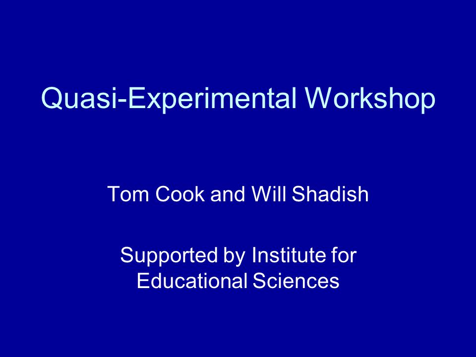 Quasi-Experimental Workshop Tom Cook and Will Shadish Supported by Institute for Educational Sciences