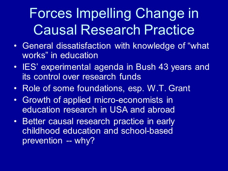 """Forces Impelling Change in Causal Research Practice General dissatisfaction with knowledge of """"what works"""" in education IES' experimental agenda in Bu"""