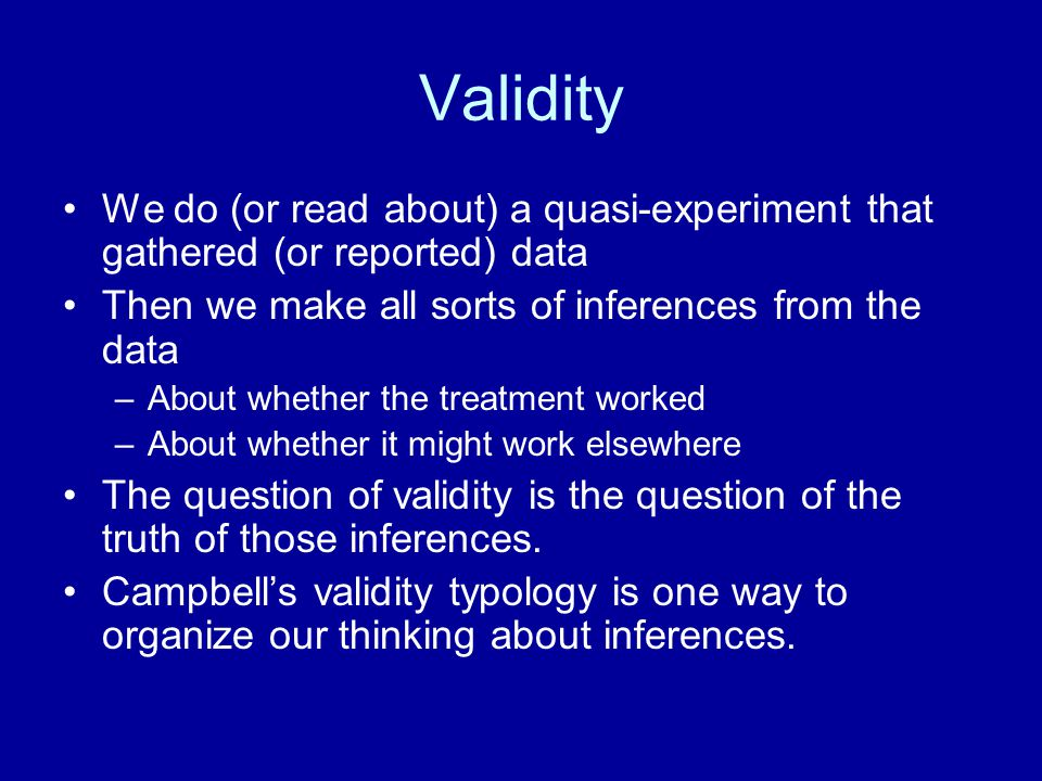 Validity We do (or read about) a quasi-experiment that gathered (or reported) data Then we make all sorts of inferences from the data –About whether t