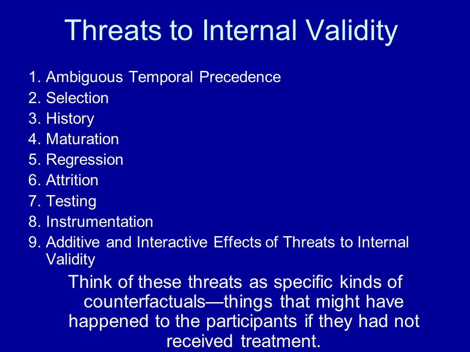 Threats to Internal Validity 1.Ambiguous Temporal Precedence 2.Selection 3.History 4.Maturation 5.Regression 6.Attrition 7.Testing 8.Instrumentation 9