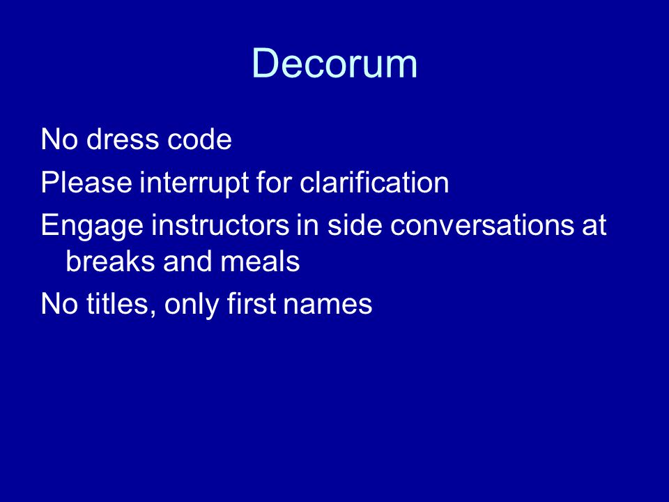 Decorum No dress code Please interrupt for clarification Engage instructors in side conversations at breaks and meals No titles, only first names